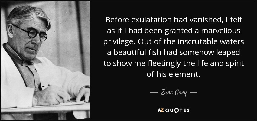 Before exulatation had vanished, I felt as if I had been granted a marvellous privilege. Out of the inscrutable waters a beautiful fish had somehow leaped to show me fleetingly the life and spirit of his element. - Zane Grey