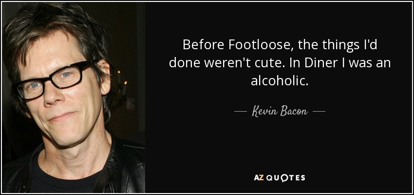 Before Footloose, the things I'd done weren't cute. In Diner I was an alcoholic. - Kevin Bacon