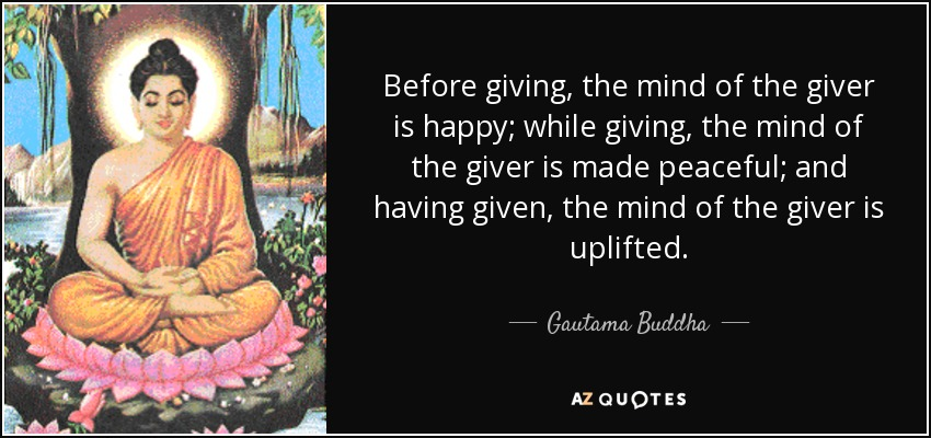Before giving, the mind of the giver is happy; while giving, the mind of the giver is made peaceful; and having given, the mind of the giver is uplifted. - Gautama Buddha