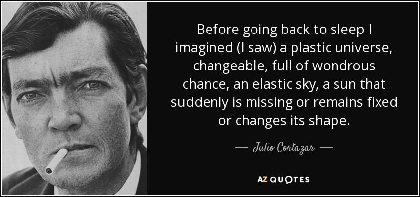 Before going back to sleep I imagined (I saw) a plastic universe, changeable, full of wondrous chance, an elastic sky, a sun that suddenly is missing or remains fixed or changes its shape. - Julio Cortazar