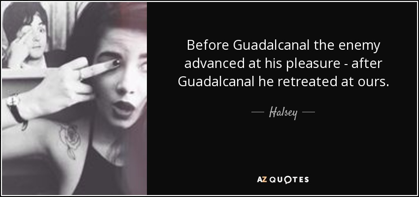 Before Guadalcanal the enemy advanced at his pleasure - after Guadalcanal he retreated at ours. - Halsey