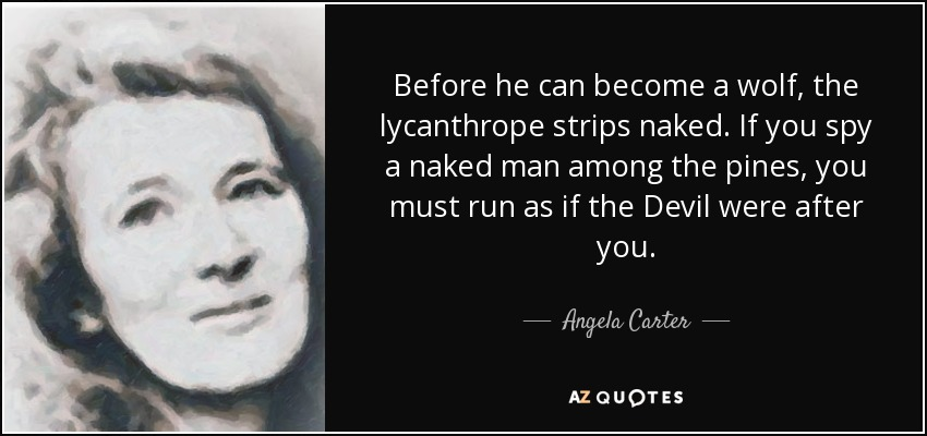 Before he can become a wolf, the lycanthrope strips naked. If you spy a naked man among the pines, you must run as if the Devil were after you. - Angela Carter