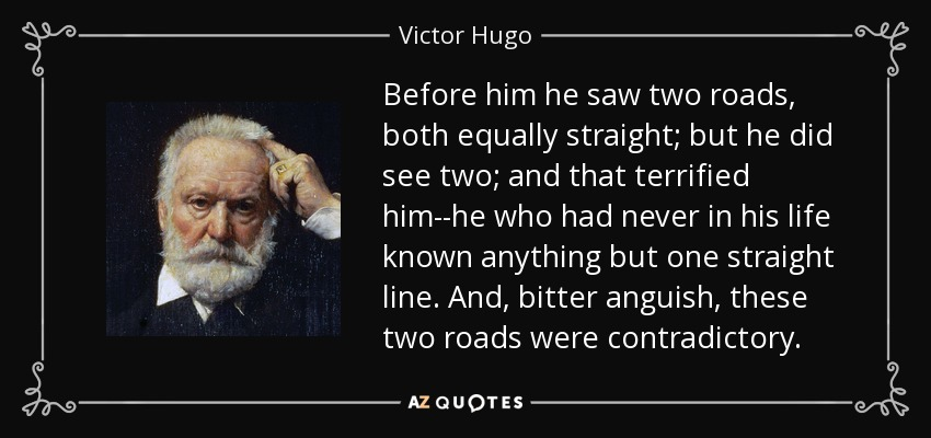 Before him he saw two roads, both equally straight; but he did see two; and that terrified him--he who had never in his life known anything but one straight line. And, bitter anguish, these two roads were contradictory. - Victor Hugo