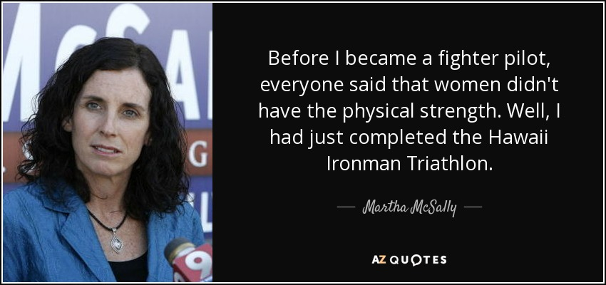 Before I became a fighter pilot, everyone said that women didn't have the physical strength. Well, I had just completed the Hawaii Ironman Triathlon. - Martha McSally