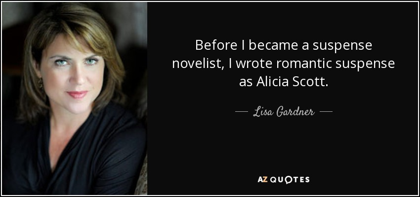 Before I became a suspense novelist, I wrote romantic suspense as Alicia Scott. - Lisa Gardner