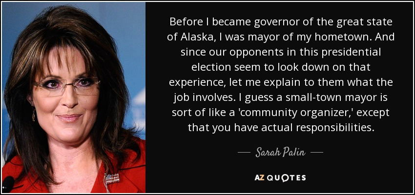 Before I became governor of the great state of Alaska, I was mayor of my hometown. And since our opponents in this presidential election seem to look down on that experience, let me explain to them what the job involves. I guess a small-town mayor is sort of like a 'community organizer,' except that you have actual responsibilities. - Sarah Palin