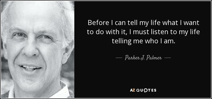 Before I can tell my life what I want to do with it, I must listen to my life telling me who I am. - Parker J. Palmer