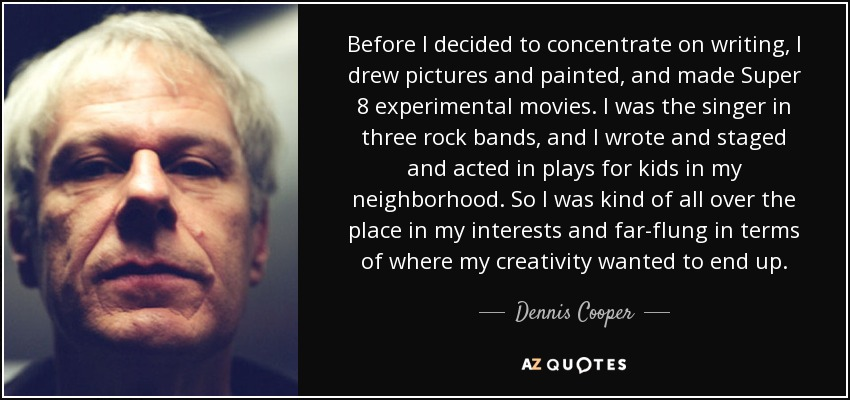 Before I decided to concentrate on writing, I drew pictures and painted, and made Super 8 experimental movies. I was the singer in three rock bands, and I wrote and staged and acted in plays for kids in my neighborhood. So I was kind of all over the place in my interests and far-flung in terms of where my creativity wanted to end up. - Dennis Cooper