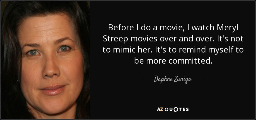 Before I do a movie, I watch Meryl Streep movies over and over. It's not to mimic her. It's to remind myself to be more committed. - Daphne Zuniga