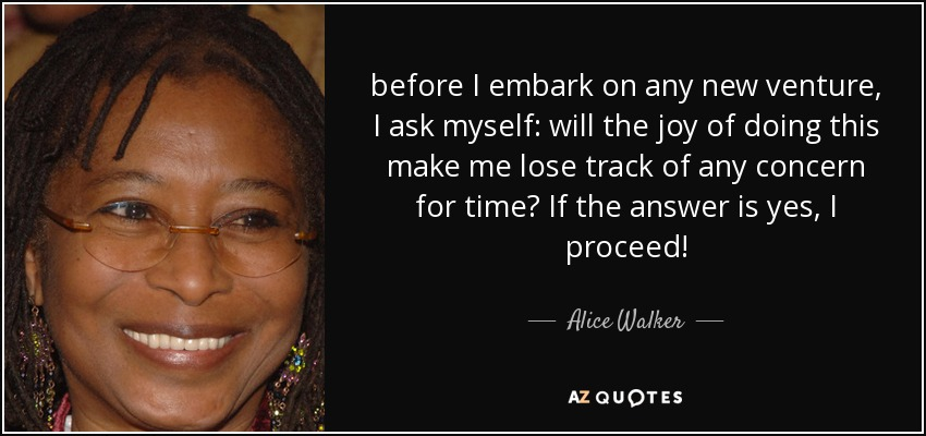 before I embark on any new venture, I ask myself: will the joy of doing this make me lose track of any concern for time? If the answer is yes, I proceed! - Alice Walker