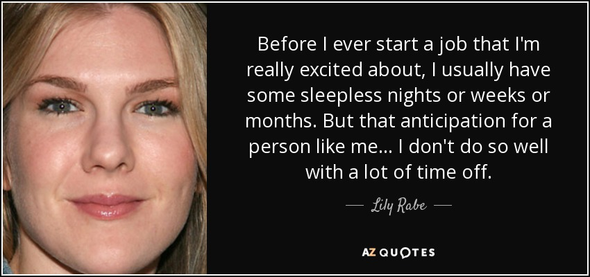 Before I ever start a job that I'm really excited about, I usually have some sleepless nights or weeks or months. But that anticipation for a person like me... I don't do so well with a lot of time off. - Lily Rabe