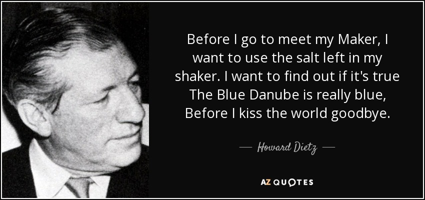 Before I go to meet my Maker, I want to use the salt left in my shaker. I want to find out if it's true The Blue Danube is really blue, Before I kiss the world goodbye. - Howard Dietz