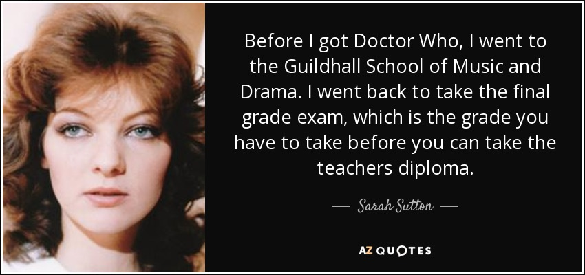 Before I got Doctor Who, I went to the Guildhall School of Music and Drama. I went back to take the final grade exam, which is the grade you have to take before you can take the teachers diploma. - Sarah Sutton