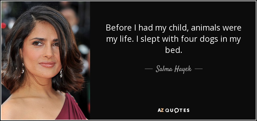 Before I had my child, animals were my life. I slept with four dogs in my bed. - Salma Hayek