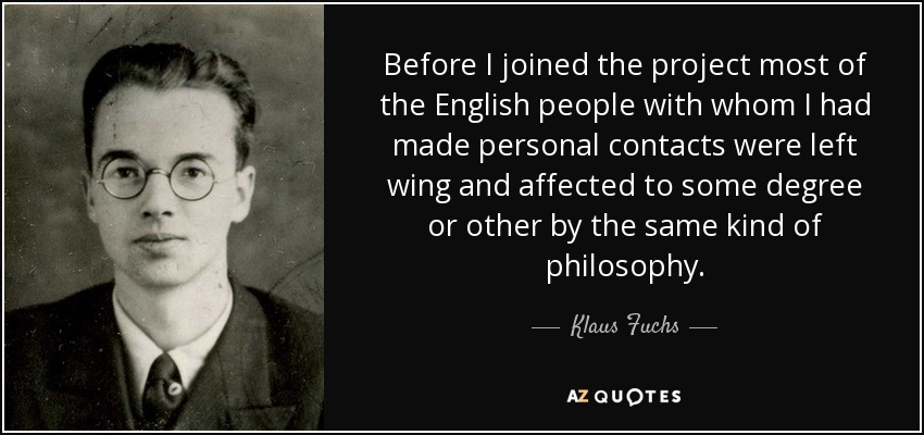 Before I joined the project most of the English people with whom I had made personal contacts were left wing and affected to some degree or other by the same kind of philosophy. - Klaus Fuchs