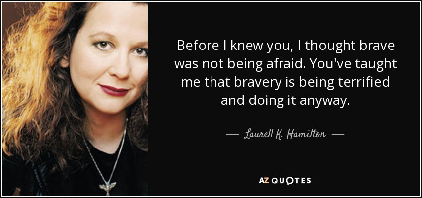 Before I knew you, I thought brave was not being afraid. You've taught me that bravery is being terrified and doing it anyway. - Laurell K. Hamilton