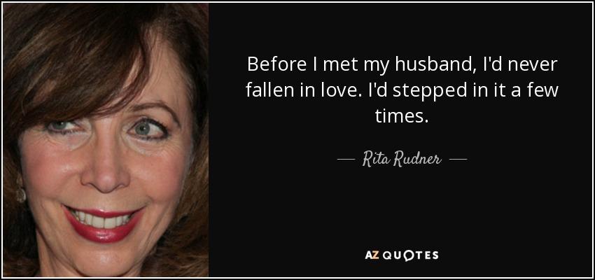 Before I met my husband, I'd never fallen in love. I'd stepped in it a few times. - Rita Rudner