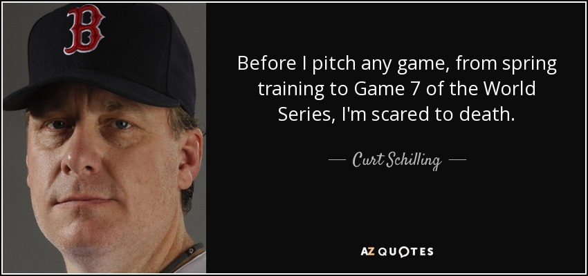 Before I pitch any game, from spring training to Game 7 of the World Series, I'm scared to death. - Curt Schilling