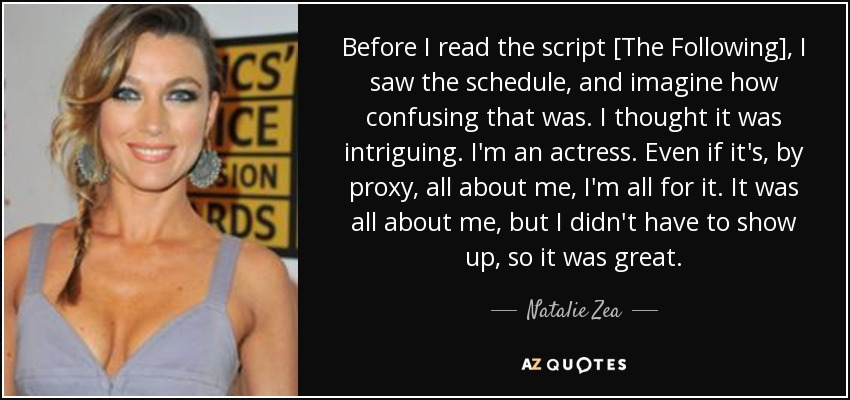 Before I read the script [The Following], I saw the schedule, and imagine how confusing that was. I thought it was intriguing. I'm an actress. Even if it's, by proxy, all about me, I'm all for it. It was all about me, but I didn't have to show up, so it was great. - Natalie Zea