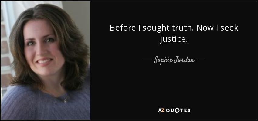 Before I sought truth. Now I seek justice. - Sophie Jordan