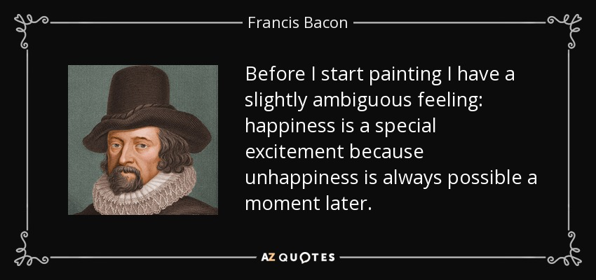 Before I start painting I have a slightly ambiguous feeling: happiness is a special excitement because unhappiness is always possible a moment later. - Francis Bacon