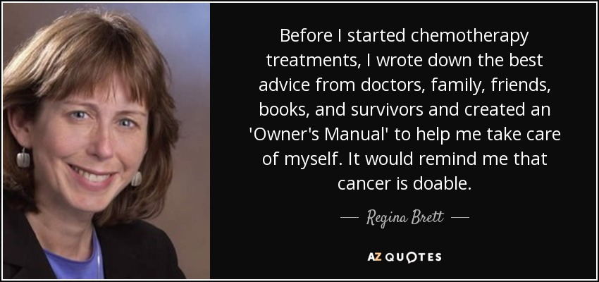 Before I started chemotherapy treatments, I wrote down the best advice from doctors, family, friends, books, and survivors and created an 'Owner's Manual' to help me take care of myself. It would remind me that cancer is doable. - Regina Brett