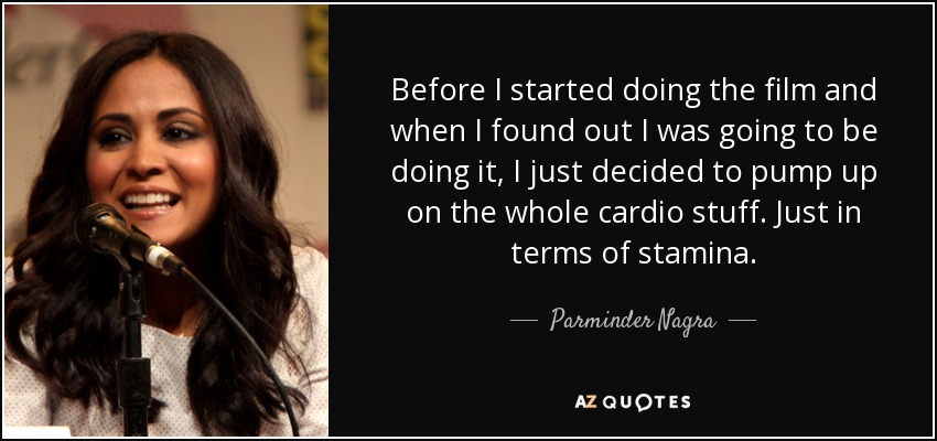 Before I started doing the film and when I found out I was going to be doing it, I just decided to pump up on the whole cardio stuff. Just in terms of stamina. - Parminder Nagra
