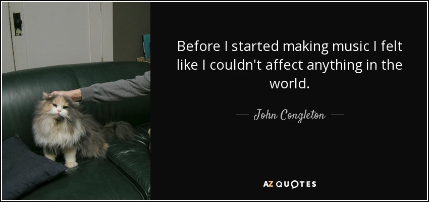 Before I started making music I felt like I couldn't affect anything in the world. - John Congleton