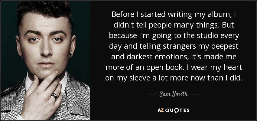 Before I started writing my album, I didn't tell people many things. But because I'm going to the studio every day and telling strangers my deepest and darkest emotions, it's made me more of an open book. I wear my heart on my sleeve a lot more now than I did. - Sam Smith