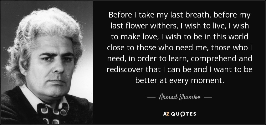 Before I take my last breath, before my last flower withers, I wish to live, I wish to make love, I wish to be in this world close to those who need me, those who I need, in order to learn, comprehend and rediscover that I can be and I want to be better at every moment. - Ahmad Shamloo