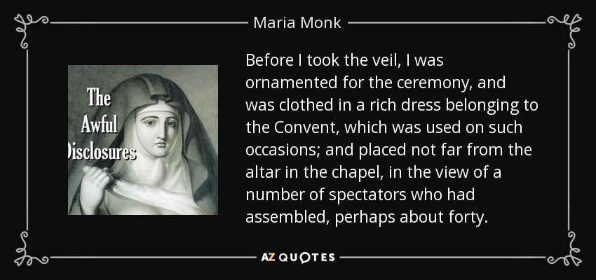 Before I took the veil, I was ornamented for the ceremony, and was clothed in a rich dress belonging to the Convent, which was used on such occasions; and placed not far from the altar in the chapel, in the view of a number of spectators who had assembled, perhaps about forty. - Maria Monk