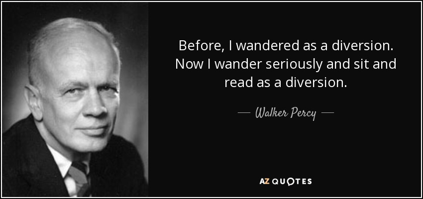 Before, I wandered as a diversion. Now I wander seriously and sit and read as a diversion. - Walker Percy