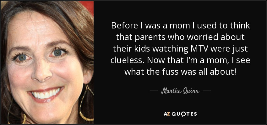Before I was a mom I used to think that parents who worried about their kids watching MTV were just clueless. Now that I'm a mom, I see what the fuss was all about! - Martha Quinn