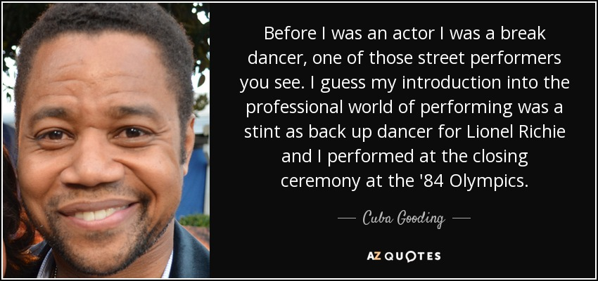 Before I was an actor I was a break dancer, one of those street performers you see. I guess my introduction into the professional world of performing was a stint as back up dancer for Lionel Richie and I performed at the closing ceremony at the '84 Olympics. - Cuba Gooding, Jr.