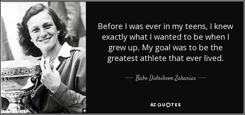 Before I was ever in my teens, I knew exactly what I wanted to be when I grew up. My goal was to be the greatest athlete that ever lived. - Babe Didrikson Zaharias