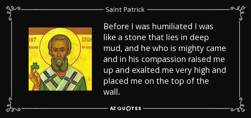 Before I was humiliated I was like a stone that lies in deep mud, and he who is mighty came and in his compassion raised me up and exalted me very high and placed me on the top of the wall. - Saint Patrick