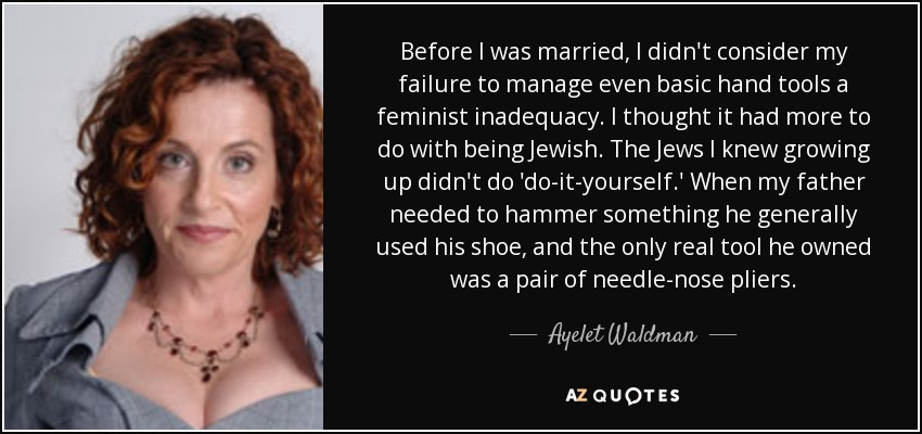 Before I was married, I didn't consider my failure to manage even basic hand tools a feminist inadequacy. I thought it had more to do with being Jewish. The Jews I knew growing up didn't do 'do-it-yourself.' When my father needed to hammer something he generally used his shoe, and the only real tool he owned was a pair of needle-nose pliers. - Ayelet Waldman