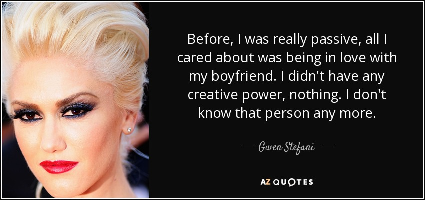 Before, I was really passive, all I cared about was being in love with my boyfriend. I didn't have any creative power, nothing. I don't know that person any more. - Gwen Stefani