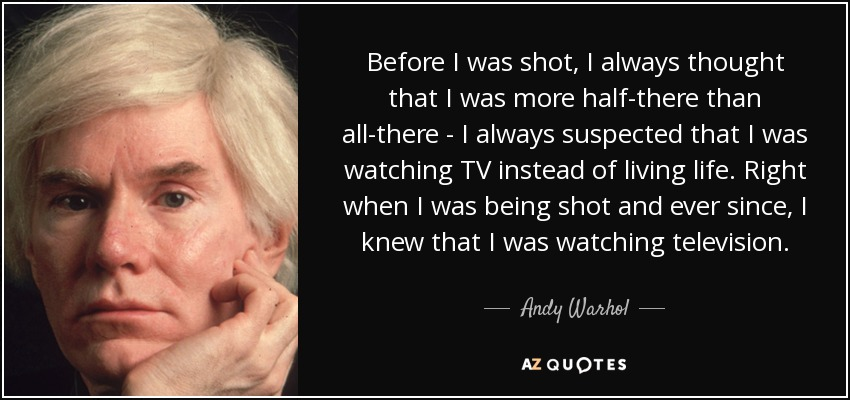 Before I was shot, I always thought that I was more half-there than all-there - I always suspected that I was watching TV instead of living life. Right when I was being shot and ever since, I knew that I was watching television. - Andy Warhol
