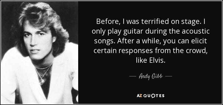 Before, I was terrified on stage. I only play guitar during the acoustic songs. After a while, you can elicit certain responses from the crowd, like Elvis. - Andy Gibb