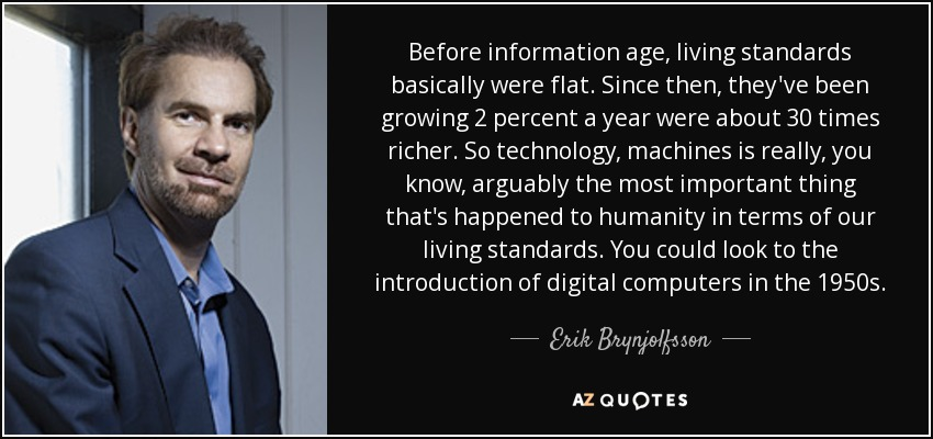 Before information age, living standards basically were flat. Since then, they've been growing 2 percent a year were about 30 times richer. So technology, machines is really, you know, arguably the most important thing that's happened to humanity in terms of our living standards. You could look to the introduction of digital computers in the 1950s. - Erik Brynjolfsson