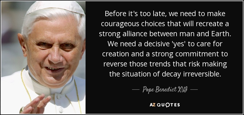 Before it's too late, we need to make courageous choices that will recreate a strong alliance between man and Earth. We need a decisive 'yes' to care for creation and a strong commitment to reverse those trends that risk making the situation of decay irreversible. - Pope Benedict XVI