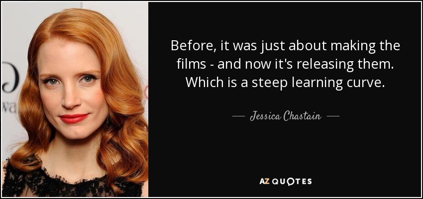 Before, it was just about making the films - and now it's releasing them. Which is a steep learning curve. - Jessica Chastain