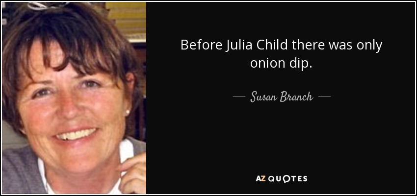 Before Julia Child there was only onion dip. - Susan Branch