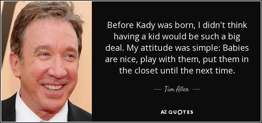 Before Kady was born, I didn't think having a kid would be such a big deal. My attitude was simple: Babies are nice, play with them, put them in the closet until the next time. - Tim Allen