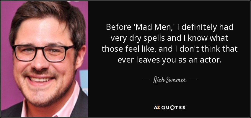 Before 'Mad Men,' I definitely had very dry spells and I know what those feel like, and I don't think that ever leaves you as an actor. - Rich Sommer