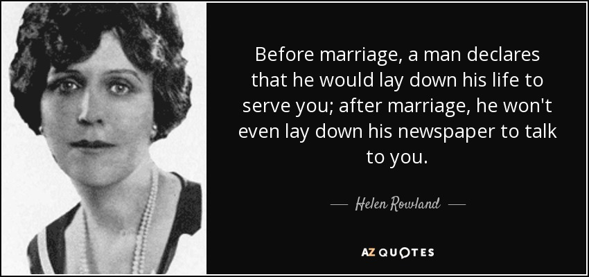 Before marriage, a man declares that he would lay down his life to serve you; after marriage, he won't even lay down his newspaper to talk to you. - Helen Rowland