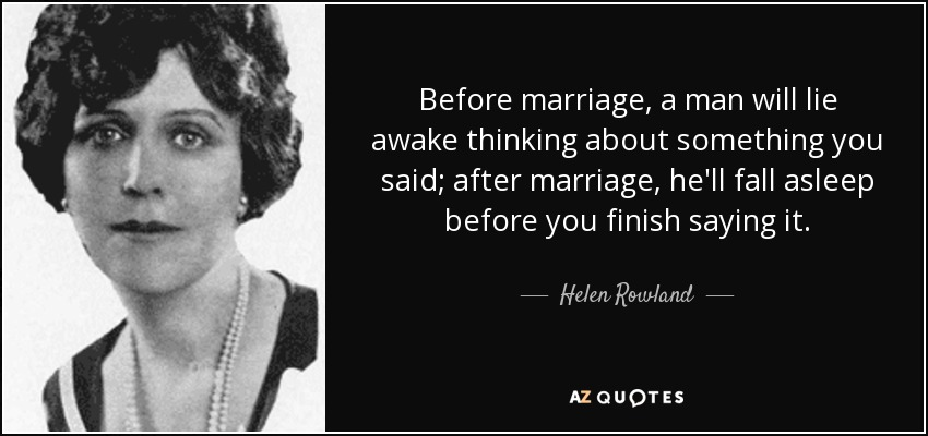 Before marriage, a man will lie awake thinking about something you said; after marriage , he'll fall asleep before you finish saying it. - Helen Rowland
