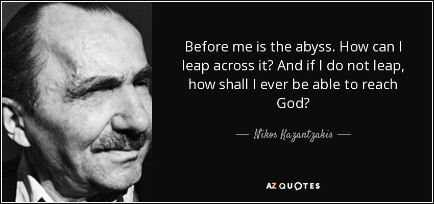 Before me is the abyss. How can I leap across it? And if I do not leap, how shall I ever be able to reach God? - Nikos Kazantzakis