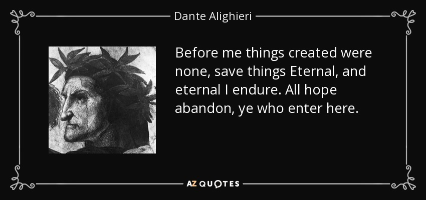 Before me things created were none, save things Eternal, and eternal I endure. All hope abandon, ye who enter here. - Dante Alighieri